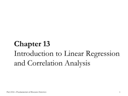 Fall 2006 – Fundamentals of Business Statistics 1 Chapter 13 Introduction to Linear Regression and Correlation Analysis.
