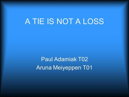 A TIE IS NOT A LOSS Paul Adamiak T02 Aruna Meiyeppen T01.
