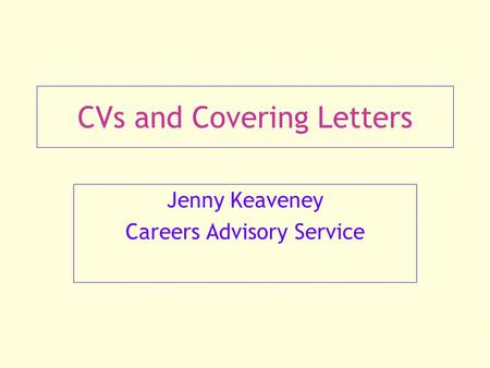 CVs and Covering Letters Jenny Keaveney Careers Advisory Service.