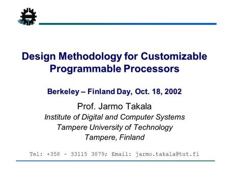 Design Methodology for Customizable Programmable Processors Berkeley – Finland Day, Oct. 18, 2002 Prof. Jarmo Takala Institute of Digital and Computer.