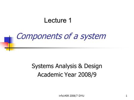 Info1409 2006/7 DMU1 Components of a system Systems Analysis & Design Academic Year 2008/9 Lecture 1.