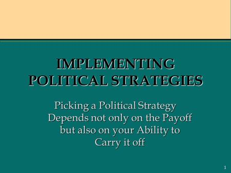 1 IMPLEMENTING POLITICAL STRATEGIES Picking a Political Strategy Depends not only on the Payoff but also on your Ability to Carry it off.