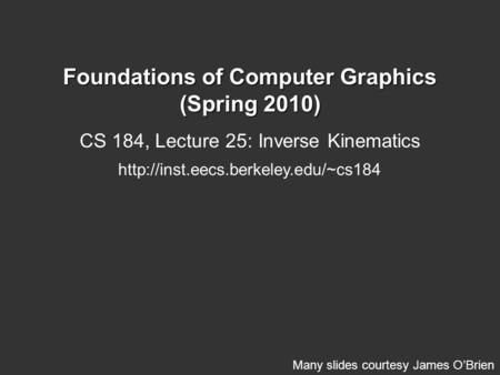 Foundations of Computer Graphics (Spring 2010) CS 184, Lecture 25: Inverse Kinematics  Many slides courtesy James O'Brien.