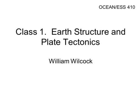 Class 1. Earth Structure and Plate Tectonics William Wilcock OCEAN/ESS 410.