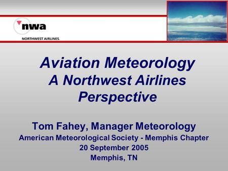 Aviation Meteorology A Northwest Airlines Perspective Tom Fahey, Manager Meteorology American Meteorological Society - Memphis Chapter 20 September 2005.