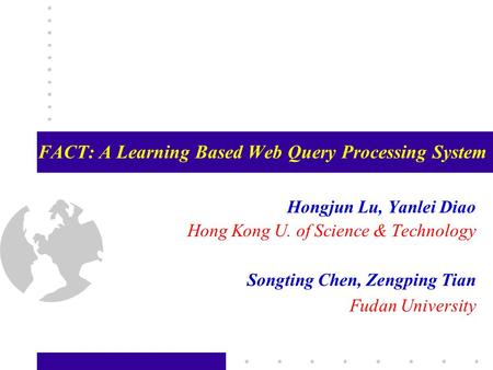 FACT: A Learning Based Web Query Processing System Hongjun Lu, Yanlei Diao Hong Kong U. of Science & Technology Songting Chen, Zengping Tian Fudan University.