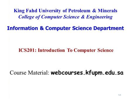 1-1 ICS201: Introduction To Computer Science King Fahd University of Petroleum & Minerals College of Computer Science & Engineering Information & Computer.