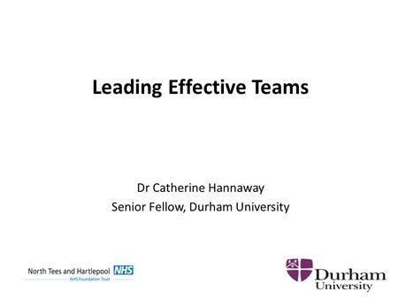 Leading Effective Teams Dr Catherine Hannaway Senior Fellow, Durham University.