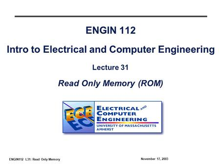 ENGIN112 L31: Read Only Memory November 17, 2003 ENGIN 112 Intro to Electrical and Computer Engineering Lecture 31 Read Only Memory (ROM)
