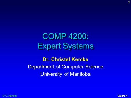 © C. Kemke CLIPS 1 1 COMP 4200: Expert Systems Dr. Christel Kemke Department of Computer Science University of Manitoba.