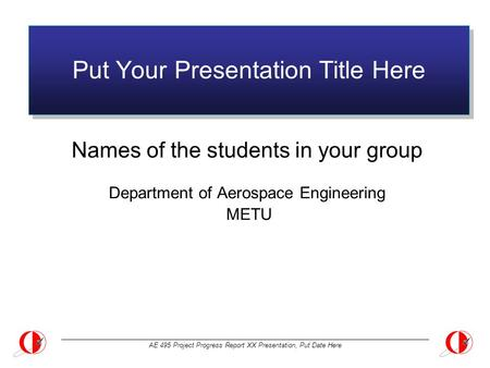 AE 495 Project Progress Report XX Presentation, Put Date Here Put Your Presentation Title Here Names of the students in your group Department of Aerospace.