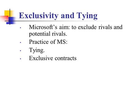 Exclusivity and Tying Microsoft's aim: to exclude rivals and potential rivals. Practice of MS: Tying. Exclusive contracts.
