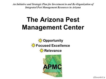 Ellsworth/UA The Arizona Pest Management Center Opportunity Focused Excellence Relevance An Initiative and Strategic Plan for Investment in and Re-Organization.