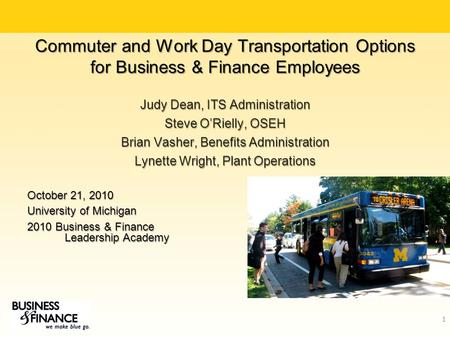 Commuter and Work Day Transportation Options for Business & Finance Employees Judy Dean, ITS Administration Steve O'Rielly, OSEH Brian Vasher, Benefits.