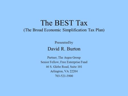 The BEST Tax (The Broad Economic Simplification Tax Plan) Presented by David R. Burton Partner, The Argus Group Senior Fellow, Free Enterprise Fund 46.