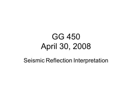 GG 450 April 30, 2008 Seismic Reflection Interpretation.