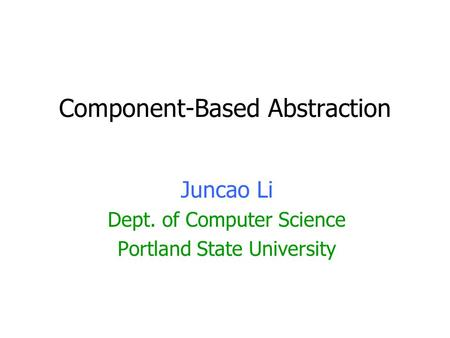Component-Based Abstraction Juncao Li Dept. of Computer Science Portland State University.