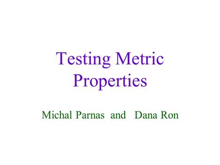 Testing Metric Properties Michal Parnas and Dana Ron.