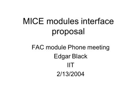 MICE modules interface proposal FAC module Phone meeting Edgar Black IIT 2/13/2004.