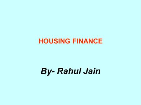 HOUSING FINANCE By- Rahul Jain. Characteristics of housing finance Long term finance with repayments spread over 15-20 years Most of the people prefer.
