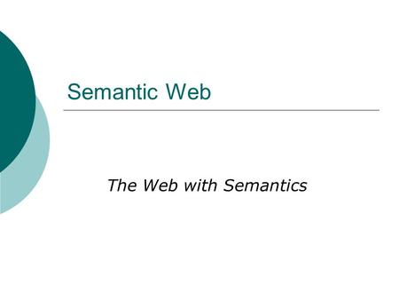 Semantic Web The Web with Semantics. What is the Semantic Web?  Knowledge Representation on the (decentralized) web.  Definitions from Google Definitions.
