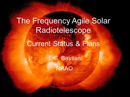 The Frequency Agile Solar Radiotelescope Current Status & Plans T. S. Bastian NRAO.