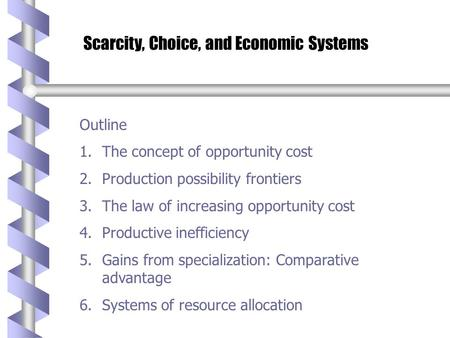 Scarcity, Choice, and Economic Systems Outline 1.The concept of opportunity cost 2.Production possibility frontiers 3.The law of increasing opportunity.
