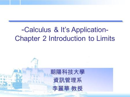 - Calculus & It's Application- Chapter 2 Introduction to Limits 朝陽科技大學 資訊管理系 李麗華 教授.
