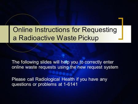 Online Instructions for Requesting a Radioactive Waste Pickup The following slides will help you to correctly enter online waste requests using the new.