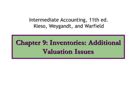 Chapter 9: Inventories: Additional Valuation Issues Intermediate Accounting, 11th ed. Kieso, Weygandt, and Warfield.