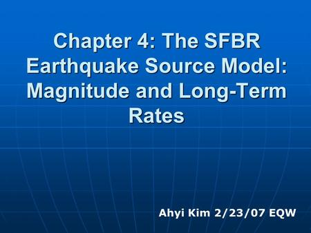 Chapter 4: The SFBR Earthquake Source Model: Magnitude and Long-Term Rates Ahyi Kim 2/23/07 EQW.
