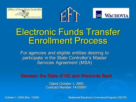October 1, 2005 (Rev. 10/06) Statewide Electronic Commerce Program (SECP) Electronic Funds Transfer Enrollment Process For agencies and eligible entities.