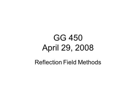 GG 450 April 29, 2008 Reflection Field Methods. 1. Know your goals: What is the target depth? This is probably the most important question for definition.