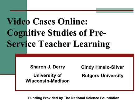 Video Cases Online: Cognitive Studies of Pre- Service Teacher Learning Sharon J. Derry University of Wisconsin-Madison Cindy Hmelo-Silver Rutgers University.