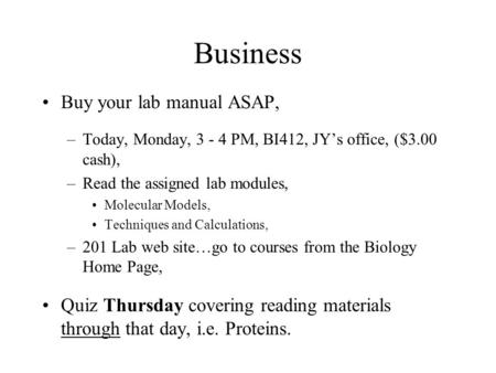 Business Buy your lab manual ASAP, –Today, Monday, 3 - 4 PM, BI412, JY's office, ($3.00 cash), –Read the assigned lab modules, Molecular Models, Techniques.