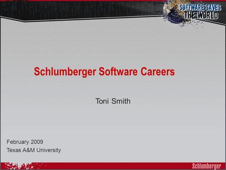 Schlumberger Software Careers Toni Smith February 2009 Texas A&M University.
