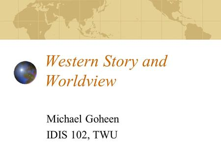 Western Story and Worldview Michael Goheen IDIS 102, TWU.