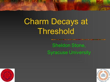1 Charm Decays at Threshold Sheldon Stone, Syracuse University.