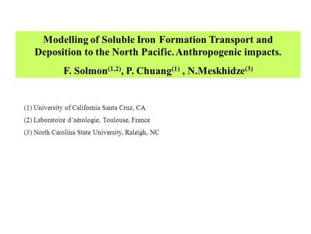 Modelling of Soluble Iron Formation Transport and Deposition to the North Pacific. Anthropogenic impacts. F. Solmon (1,2), P. Chuang (1), N.Meskhidze (3)