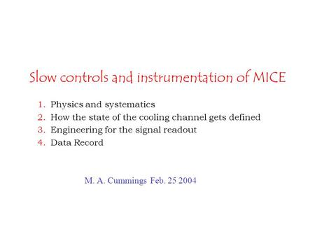 Slow controls and instrumentation of MICE 1.Physics and systematics 2.How the state of the cooling channel gets defined 3.Engineering for the signal readout.