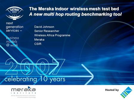 The Meraka Indoor wireless mesh test bed A new multi hop routing benchmarking tool David Johnson Senior Researcher Wireless Africa Programme Meraka CSIR.