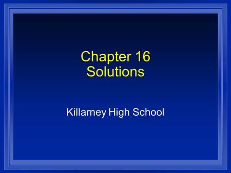 Chapter 16 Solutions Killarney High School. Section 16.1 Properties of Solutions l OBJECTIVES: – Identify the factors that determine the rate at which.