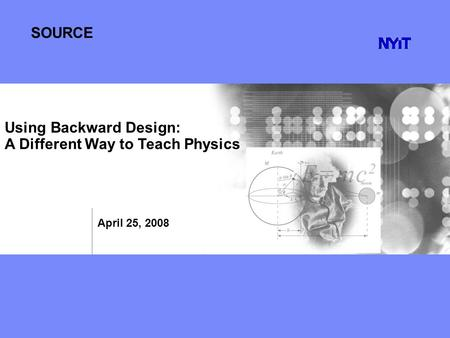 SOURCE April 25, 2008 Using Backward Design: A Different Way to Teach Physics.