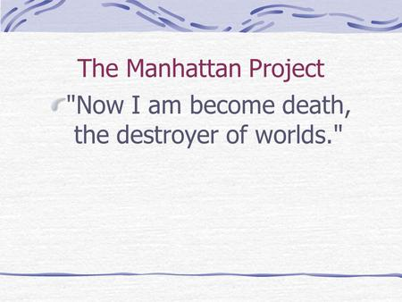 The Manhattan Project Now I am become death, the destroyer of worlds.