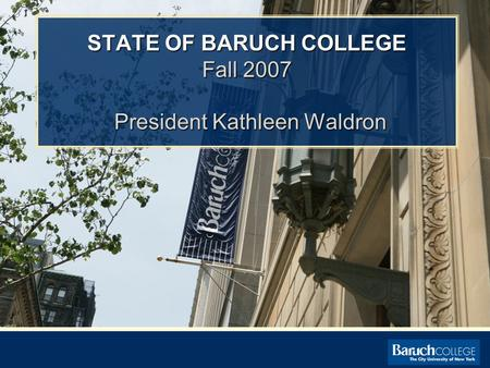 STATE OF BARUCH COLLEGE Fall 2007 President Kathleen Waldron.