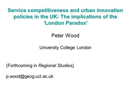 Service competitiveness and urban innovation policies in the UK: The implications of the 'London Paradox' Peter Wood University College London (Forthcoming.