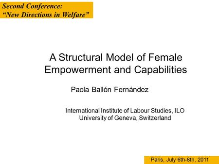 "Second Conference: ""New Directions in Welfare"" Paris, July 6th-8th, 2011 A Structural Model of Female Empowerment and Capabilities Paola Ballón Fernández."
