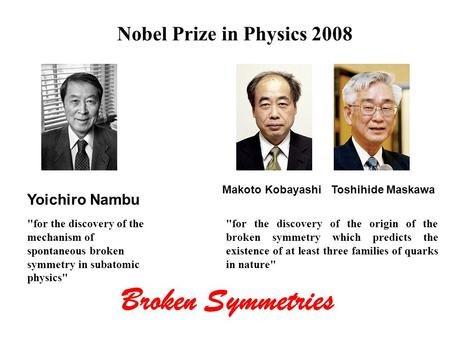 Nobel Prize in Physics 2008 Yoichiro Nambu Makoto Kobayashi Toshihide Maskawa for the discovery of the mechanism of spontaneous broken symmetry in subatomic.