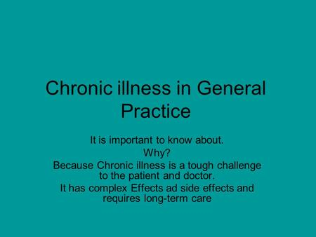 Chronic illness in General Practice It is important to know about. Why? Because Chronic illness is a tough challenge to the patient and doctor. It has.