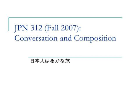 JPN 312 (Fall 2007): Conversation and Composition 日本人はるかな旅.